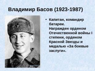 Владимир Басов (1923-1987) Капитан, командир батареи. Награжден орденом Отечест