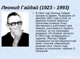 Леонид Гайдай (1923 - 1993) В 1942 году Леонид Гайдай призван в армию. Разведчик