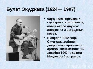 Була т Окуджа ва (1924— 1997) бард, поэт, прозаик и сценарист, композитор, автор