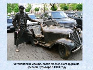установлен в Москве, возле Московского цирка на Цветном бульваре в 2000 году