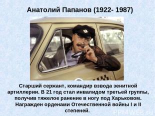 Анатолий Папанов (1922- 1987) Старший сержант, командир взвода зенитной артиллер