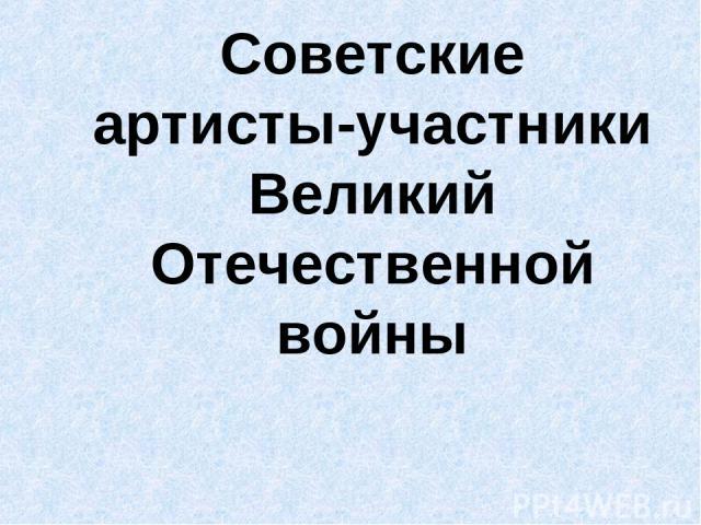 Советские артисты-участники Великий Отечественной войны