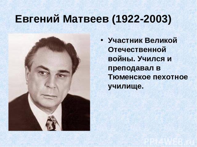 Евгений Матвеев (1922-2003) Участник Великой Отечественной войны. Учился и преподавал в Тюменское пехотное училище.