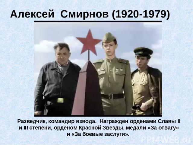 Алексей Смирнов (1920-1979) Разведчик, командир взвода. Награжден орденами Славы II и III степени, орденом Красной Звезды, медали «За отвагу» и «За боевые заслуги».
