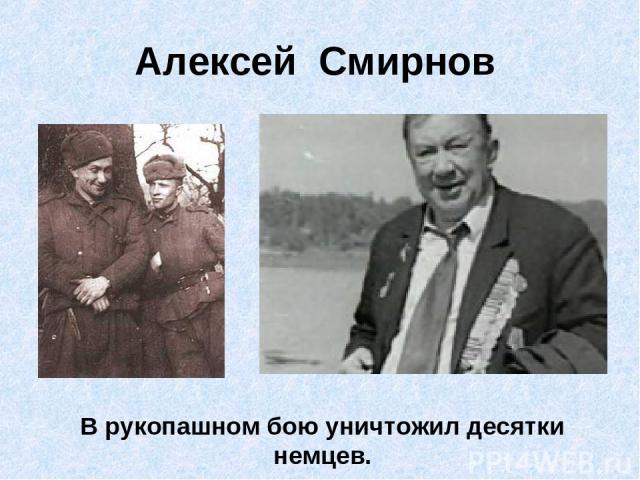 Алексей Смирнов В рукопашном бою уничтожил десятки немцев.