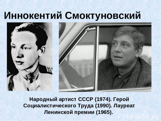 Иннокентий Смоктуновский Народный артист СССР (1974). Герой Социалистического Труда (1990). Лауреат Ленинской премии (1965).