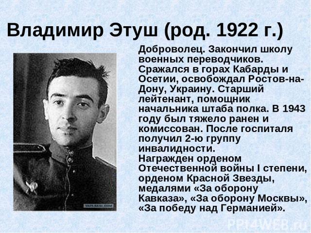 Владимир Этуш (род. 1922 г.) Доброволец. Закончил школу военных переводчиков. Сражался в горах Кабарды и Осетии, освобождал Ростов-на-Дону, Украину. Старший лейтенант, помощник начальника штаба полка. В 1943 году был тяжело ранен и комиссован. После…
