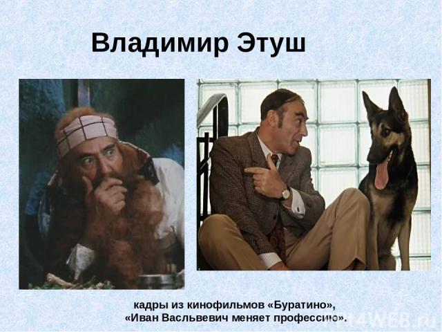 Владимир Этуш кадры из кинофильмов «Буратино», «Иван Васльвевич меняет профессию».