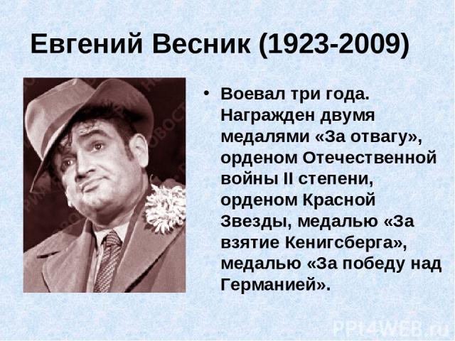 Евгений Весник (1923-2009) Воевал три года. Награжден двумя медалями «За отвагу», орденом Отечественной войны II степени, орденом Красной Звезды, медалью «За взятие Кенигсберга», медалью «За победу над Германией».