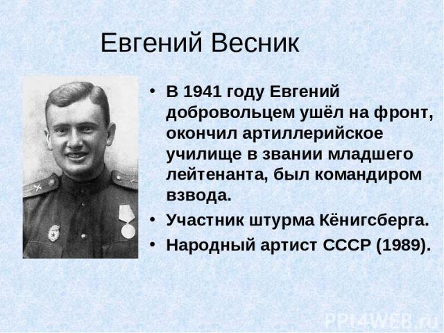 Евгений Весник В 1941 году Евгений добровольцем ушёл на фронт, окончил артиллерийское училище в звании младшего лейтенанта, был командиром взвода. Участник штурма Кёнигсберга. Народный артист СССР (1989).