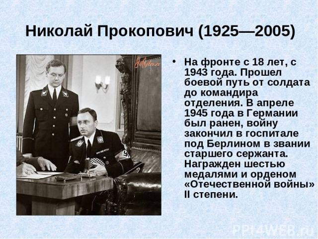 Николай Прокопович (1925—2005)  На фронте с 18 лет, с 1943 года. Прошел боевой путь от солдата до командира отделения. В апреле 1945 года в Германии был ранен, войну закончил в госпитале под Берлином в звании старшего сержанта. Награжден шестью мед…
