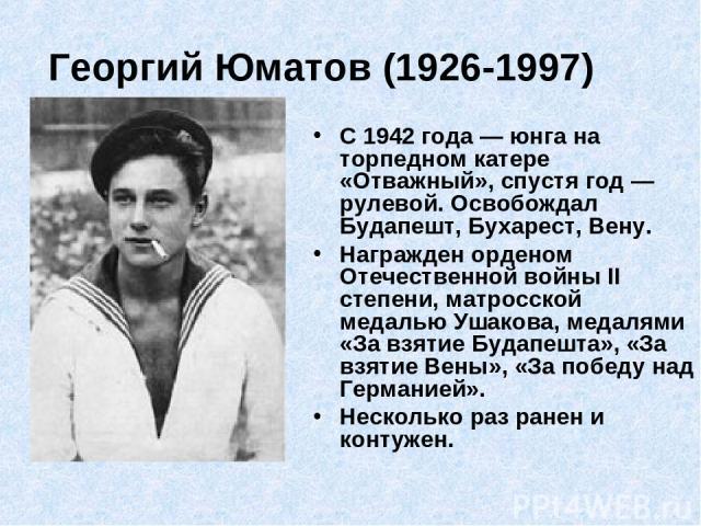 Георгий Юматов (1926-1997) С 1942 года — юнга на торпедном катере «Отважный», спустя год — рулевой. Освобождал Будапешт, Бухарест, Вену. Награжден орденом Отечественной войны II степени, матросской медалью Ушакова, медалями «За взятие Будапешта», «З…