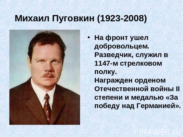 Михаил Пуговкин (1923-2008) На фронт ушел добровольцем. Разведчик, служил в 1147-м стрелковом полку. Награжден орденом Отечественной войны II степени и медалью «За победу над Германией».