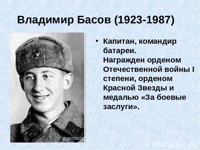 Владимир Басов (1923-1987) Капитан, командир батареи. Награжден орденом Отечественной войны I степени, орденом Красной Звезды и медалью «За боевые заслуги».