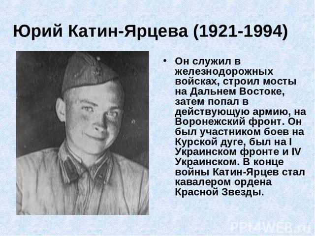 Юрий Катин-Ярцева (1921-1994) Он служил в железнодорожных войсках, строил мосты на Дальнем Востоке, затем попал в действующую армию, на Воронежский фронт. Он был участником боев на Курской дуге, был на I Украинском фронте и IV Украинском. В конце во…