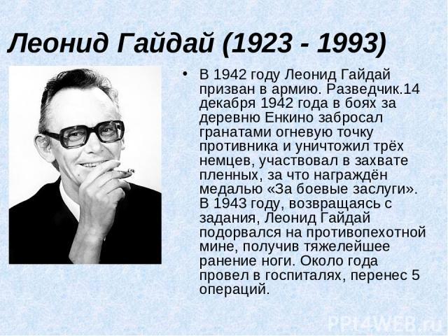 Леонид Гайдай (1923 - 1993) В 1942 году Леонид Гайдай призван в армию. Разведчик.14 декабря 1942 года в боях за деревню Енкино забросал гранатами огневую точку противника и уничтожил трёх немцев, участвовал в захвате пленных, за что награждён медаль…