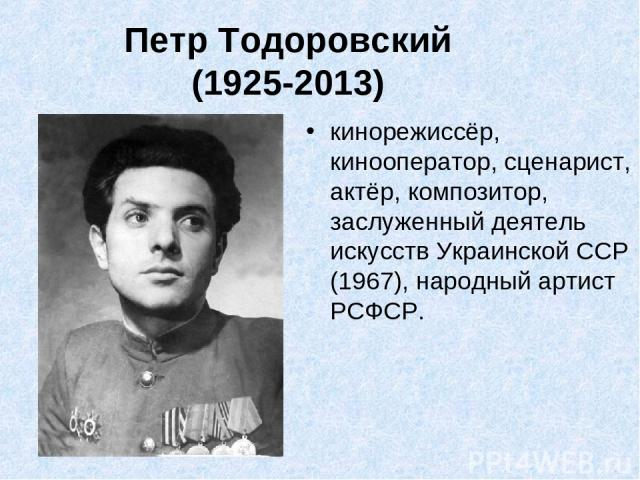 Петр Тодоровский (1925-2013) кинорежиссёр, кинооператор, сценарист, актёр, композитор, заслуженный деятель искусств Украинской ССР (1967), народный артист РСФСР.