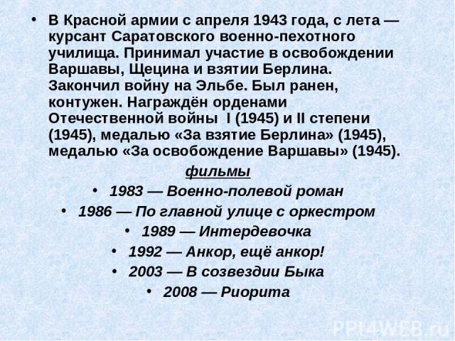 В Красной армии с апреля 1943 года, с лета — курсант Саратовского военно-пехотного училища. Принимал участие в освобождении Варшавы, Щецина и взятии Берлина. Закончил войну на Эльбе. Был ранен, контужен. Награждён орденами Отечественной войны І (194…