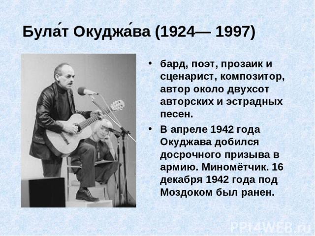 Була т Окуджа ва (1924— 1997) бард, поэт, прозаик и сценарист, композитор, автор около двухсот авторских и эстрадных песен. В апреле 1942 года Окуджава добился досрочного призыва в армию. Миномётчик. 16 декабря 1942 года под Моздоком был ранен.