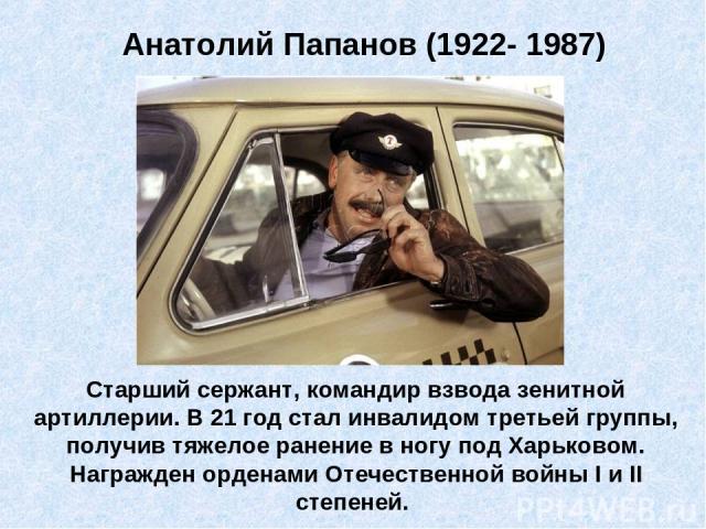 Анатолий Папанов (1922- 1987) Старший сержант, командир взвода зенитной артиллерии. В 21 год стал инвалидом третьей группы, получив тяжелое ранение в ногу под Харьковом. Награжден орденами Отечественной войны I и II степеней.