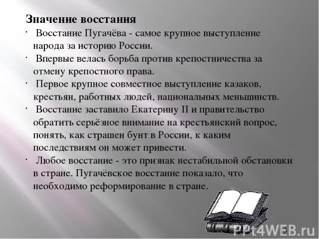 Значение восстания Восстание Пугачёва - самое крупное выступление народа за историю России. Впервые велась борьба против крепостничества за отмену крепостного права. Первое крупное совместное выступление казаков, крестьян, работных людей, национальн…