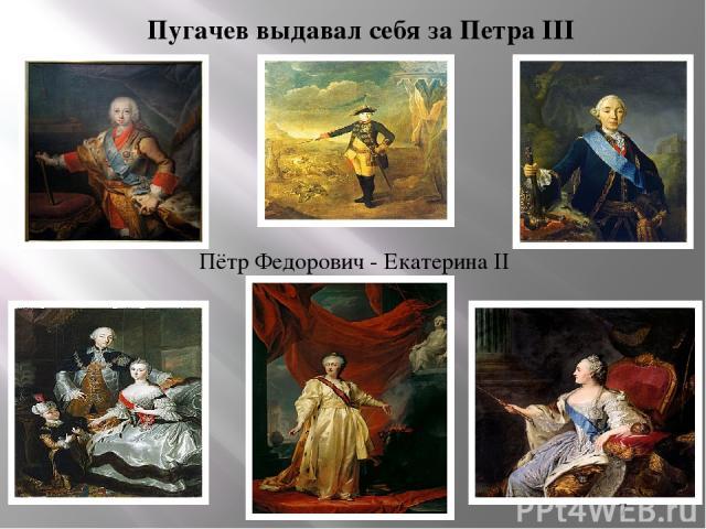 Пугачев выдавал себя за Петра III Пётр Федорович - Екатерина II