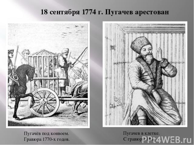 18 сентября 1774 г. Пугачев арестован Пугачёв под конвоем. Гравюра 1770-х годов. Пугачев в клетке. С гравюры 18 в.