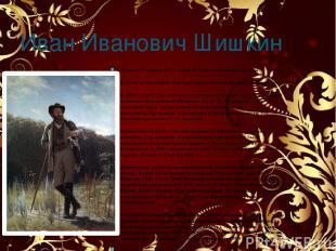 Иван Иванович Шишкин Родился 25 января 1832 г. в городе Елабуга в купеческой сем