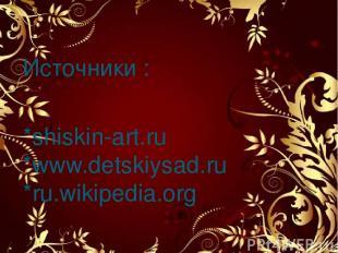 Источники : *shiskin-art.ru *www.detskiysad.ru *ru.wikipedia.org