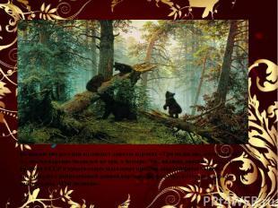 Утро в сосновом лесу.1889 Большинство россиян называют данную картину «Три медве