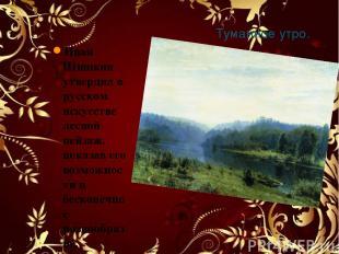 Туманное утро. 1885 Иван Шишкин утвердил в русском искусстве лесной пейзаж, пока