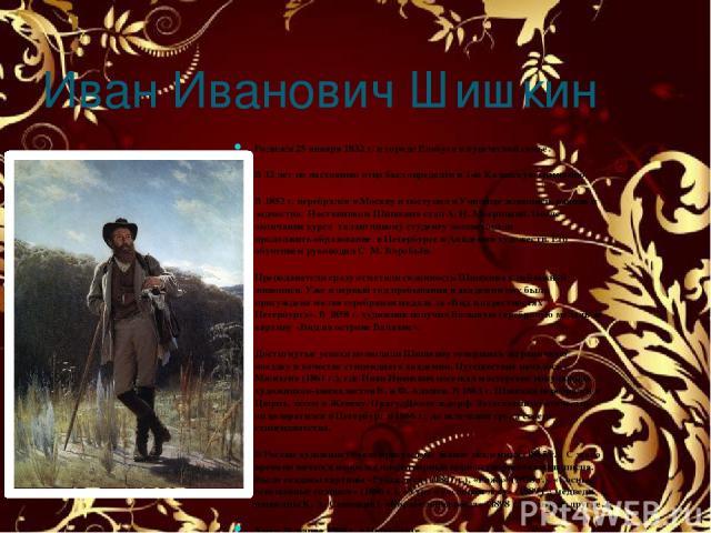 Иван Иванович Шишкин Родился 25 января 1832 г. в городе Елабуга в купеческой семье. В 12 лет по настоянию отца был определён в 1-ю Казанскую гимназию. В 1852 г. перебрался в Москву и поступил в Училище живописи, ваяния и зодчества. Наставником Шишки…