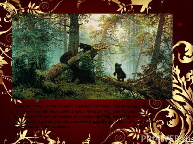 Утро в сосновом лесу.1889 Большинство россиян называют данную картину «Три медведя», несмотря на то, что на картине медведей не три, а четыре. Это, видимо, связано с тем, что во времена СССР в продуктовых магазинах продавались конфеты «Мишка косолап…