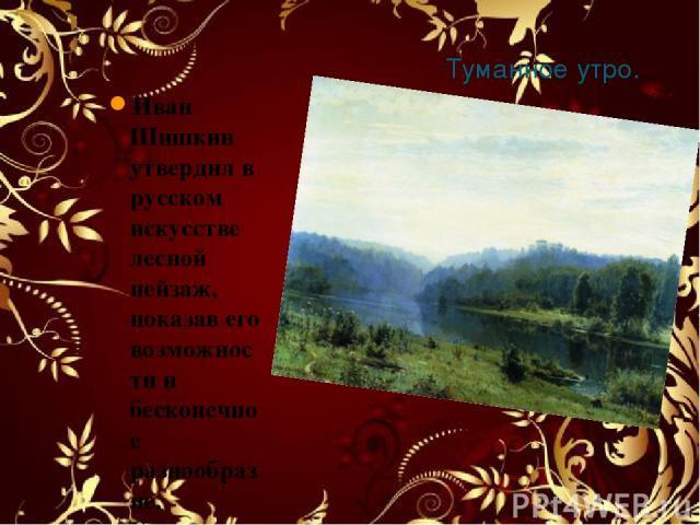 Туманное утро. 1885 Иван Шишкин утвердил в русском искусстве лесной пейзаж, показав его возможности и бесконечное разнообразие. Художник предпочитал изображать в картинах нечто постоянное – природу в середине дня, середине лета и в расцвете красоты.…