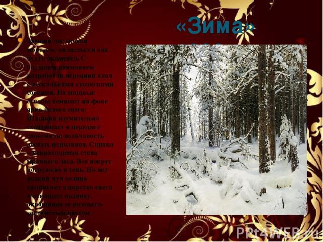 «Зима» 1890 Зимний лес скован морозом, он застыл и как будто окаменел. С большим вниманием разработан передний план с несколькими столетними соснами. Их мощные стволы темнеют на фоне ярко-белого снега. Шишкин изумительно схватывает и передает спокой…