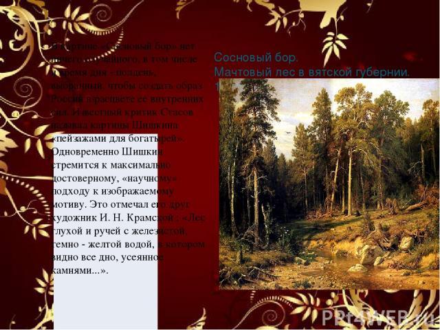 Сосновый бор. Мачтовый лес в вятской губернии. 1872 В картине «Сосновый бор» нет ничего случайного, в том числе и время дня - полдень, выбранный, чтобы создать образ России в расцвете ее внутренних сил. Известный критик Стасов называл картины Шишкин…