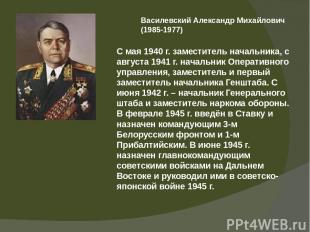 Василевский Александр Михайлович (1985-1977) С мая 1940 г. заместитель начальник