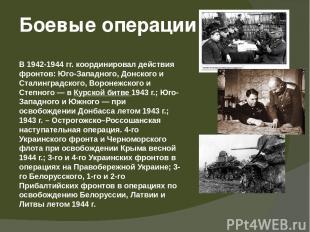 В 1942-1944 гг. координировал действия фронтов: Юго-Западного, Донского и Сталин