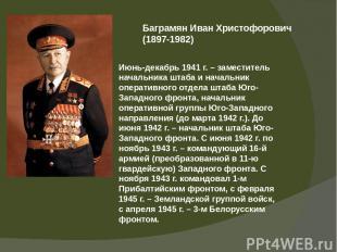 Баграмян Иван Христофорович (1897-1982) Июнь-декабрь 1941 г. – заместитель начал