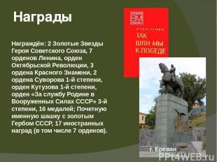 Награждён: 2 Золотые Звезды Героя Советского Союза, 7 орденов Ленина, орден Октя