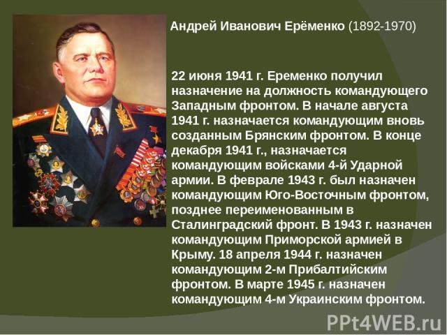 Андрей Иванович Ерёменко(1892-1970) 22 июня 1941 г. Еременко получил назначение на должность командующего Западным фронтом. В начале августа 1941 г. назначается командующим вновь созданным Брянским фронтом. В конце декабря 1941 г., назначается кома…