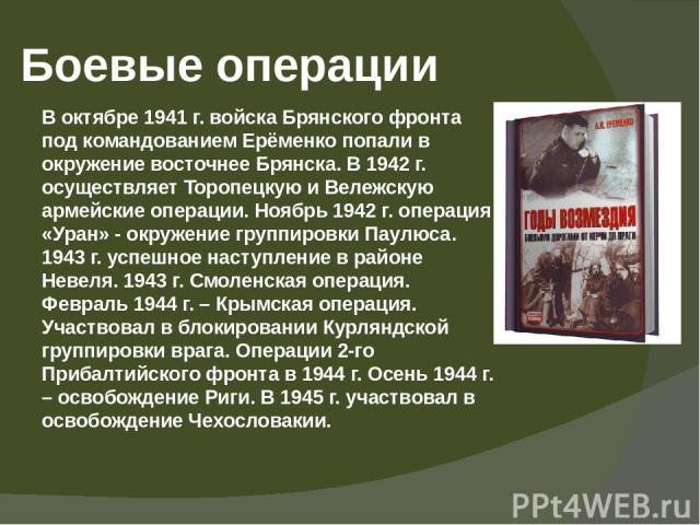 Боевые операции В октябре 1941 г. войска Брянского фронта под командованием Ерёменко попали в окружение восточнее Брянска. В 1942 г. осуществляет Торопецкую и Вележскую армейские операции. Ноябрь 1942 г. операция «Уран» - окружение группировкиПаулю…