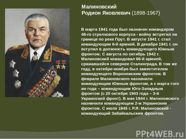 Малиновский РодионЯковлевич(1898-1967) В марте 1941 года был назначен командиром 48-го стрелкового корпуса - войну встретил на границе по реке Прут. В августе 1941 г. стал командующим 6-й армией. В декабре 1941 г. он вступил в должность командующе…