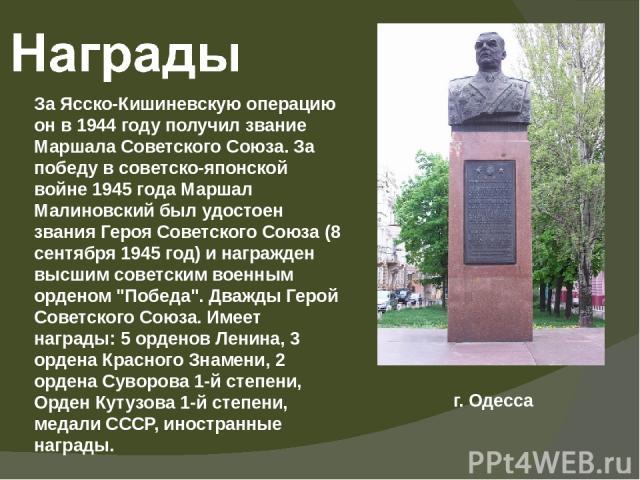 За Ясско-Кишиневскую операцию он в 1944 году получил звание Маршала Советского Союза. За победу в советско-японской войне 1945 года Маршал Малиновский был удостоен звания Героя Советского Союза (8 сентября 1945 год) и награжден высшим советским воен…