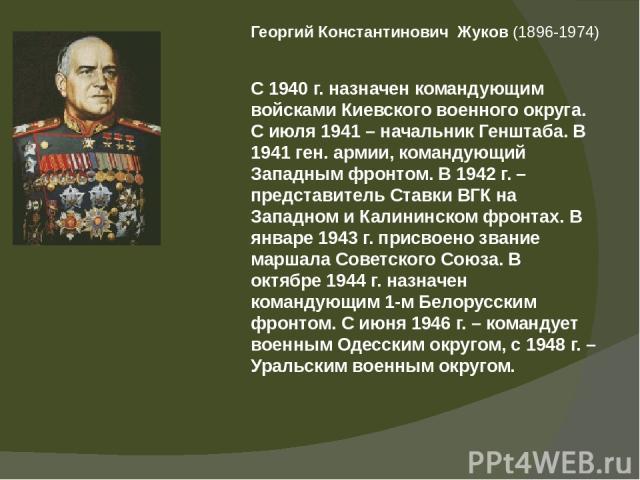 Георгий Константинович Жуков(1896-1974) С 1940 г. назначен командующим войсками Киевского военного округа. С июля 1941 – начальник Генштаба. В 1941 ген. армии, командующий Западным фронтом. В 1942 г. – представитель Ставки ВГК на Западном и Калини…