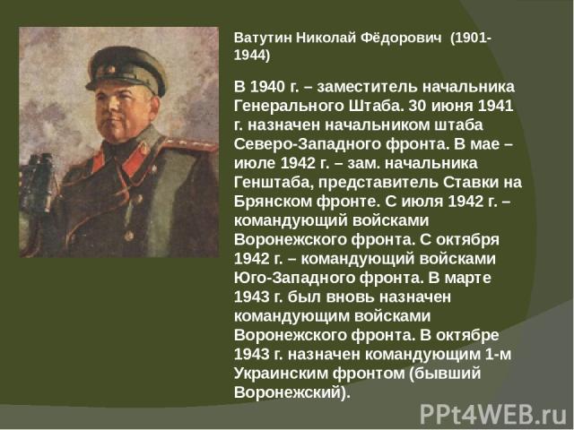 Ватутин Николай Фёдорович (1901-1944) В 1940 г. – заместитель начальника Генерального Штаба. 30 июня 1941 г. назначен начальником штаба Северо-Западного фронта. В мае – июле 1942 г. – зам. начальника Генштаба, представитель Ставки на Брянском фронте…