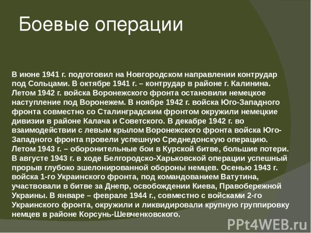 Боевые операции В июне 1941 г. подготовил на Новгородском направлении контрудар под Сольцами. В октябре 1941 г. – контрудар в районе г. Калинина. Летом 1942 г. войска Воронежского фронта остановили немецкое наступление под Воронежем. В ноябре 1942 г…