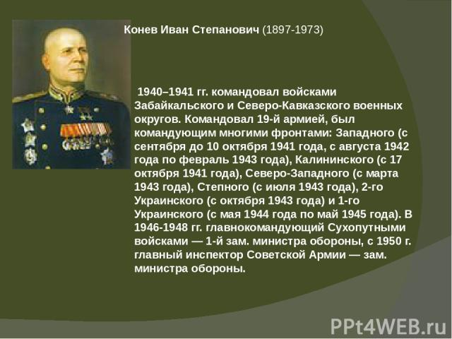 КоневИванСтепанович(1897-1973) 1940–1941 гг. командовал войсками Забайкальского и Северо-Кавказского военных округов. Командовал 19-й армией, был командующим многими фронтами: Западного (с сентября до 10 октября 1941 года, с августа 1942 года по…