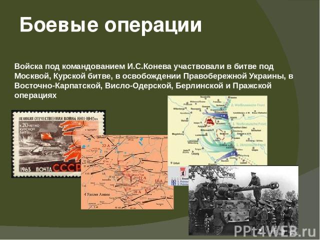 Боевые операции Войска под командованием И.С.Конева участвовали в битве под Москвой, Курской битве, в освобождении Правобережной Украины, в Восточно-Карпатской, Висло-Одерской, Берлинской и Пражской операциях