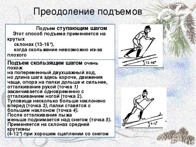 Преодоление подъемов Подъем ступающим шагом Этот способ подъема применяется на крутых склонах (13-16°), когда скольжение невозможно из-за плохого сцепление лыж со снегом. Подъем скользящим шагом очень похож на попеременный двухшажный ход, но длина ш…